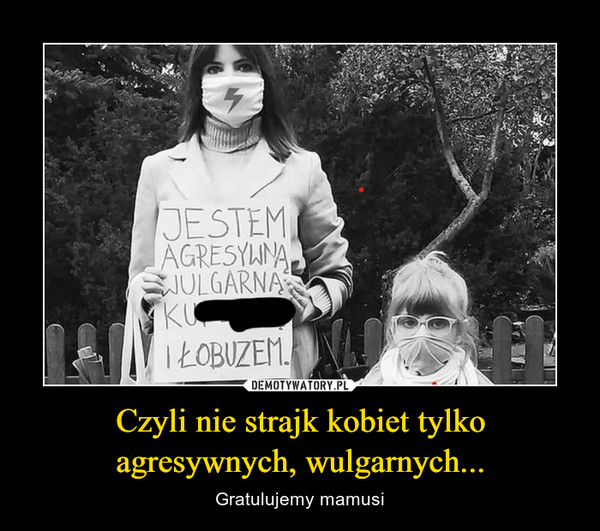 Czyli nie strajk kobiet tylko agresywnych, wulgarnych... – Gratulujemy mamusi