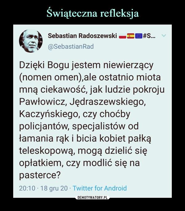 –  Sebastian Radoszewski B^H#S...@SebastianRadDzięki Bogu jestem niewierzący(nomen omen),ale ostatnio miotamnę ciekawość, jak ludzie pokrojuPawłowicz, Jędraszewskiego,Kaczyńskiego, czy choćbypolicjantów, specjalistów odłamania rąk i bicia kobiet pałkąteleskopową, mogą dzielić sięopłatkiem, czy modlić się napasterce?20:10 • 18 gru 20 ■ Twitter for Android