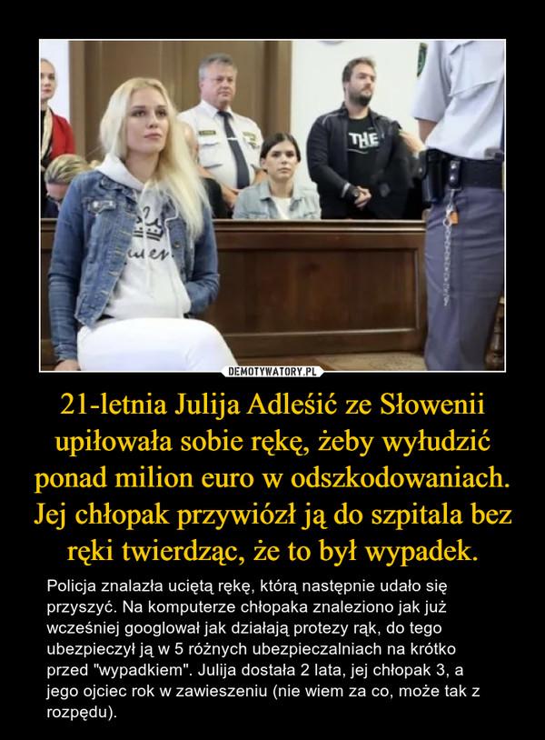 """21-letnia Julija Adleśić ze Słowenii upiłowała sobie rękę, żeby wyłudzić ponad milion euro w odszkodowaniach. Jej chłopak przywiózł ją do szpitala bez ręki twierdząc, że to był wypadek. – Policja znalazła uciętą rękę, którą następnie udało się przyszyć. Na komputerze chłopaka znaleziono jak już wcześniej googlował jak działają protezy rąk, do tego ubezpieczył ją w 5 różnych ubezpieczalniach na krótko przed """"wypadkiem"""". Julija dostała 2 lata, jej chłopak 3, a jego ojciec rok w zawieszeniu (nie wiem za co, może tak z rozpędu)."""