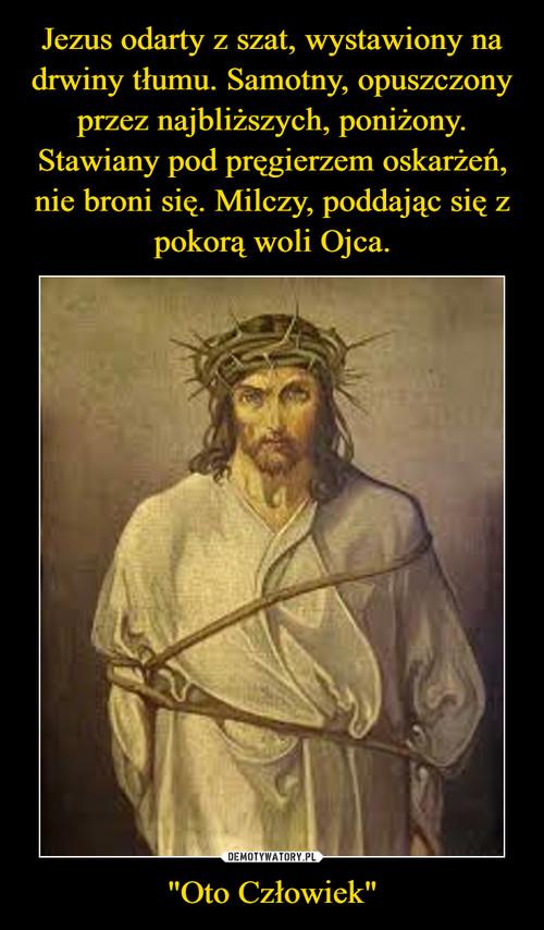 """Jezus odarty z szat, wystawiony na drwiny tłumu. Samotny, opuszczony przez najbliższych, poniżony. Stawiany pod pręgierzem oskarżeń, nie broni się. Milczy, poddając się z pokorą woli Ojca. """"Oto Człowiek"""""""