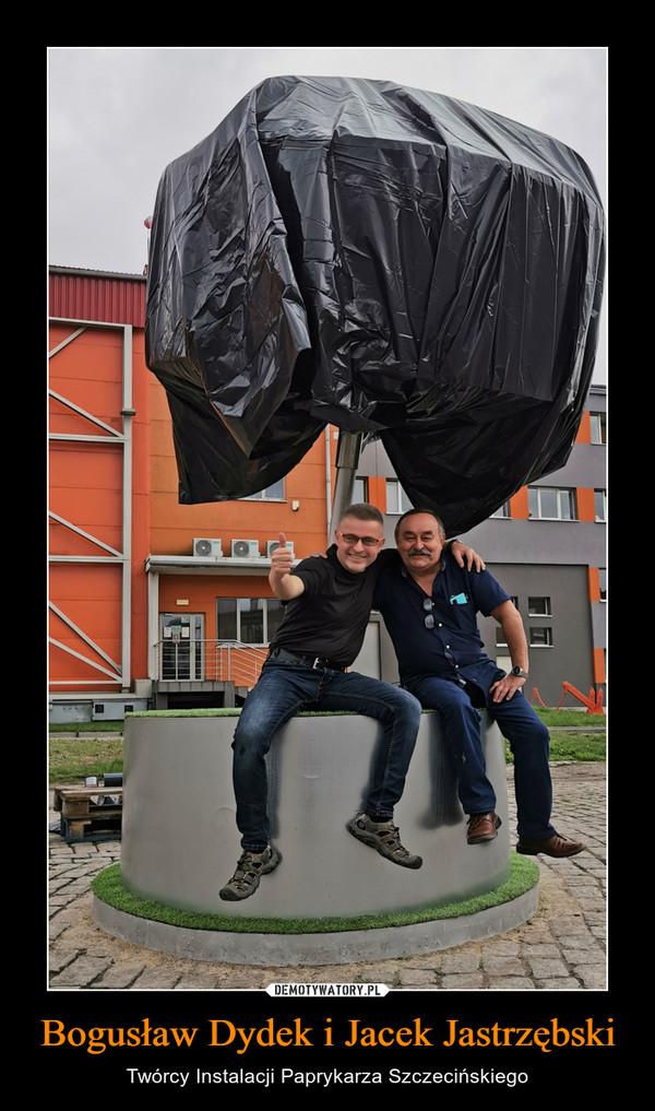 Bogusław Dydek i Jacek Jastrzębski – Twórcy Instalacji Paprykarza Szczecińskiego