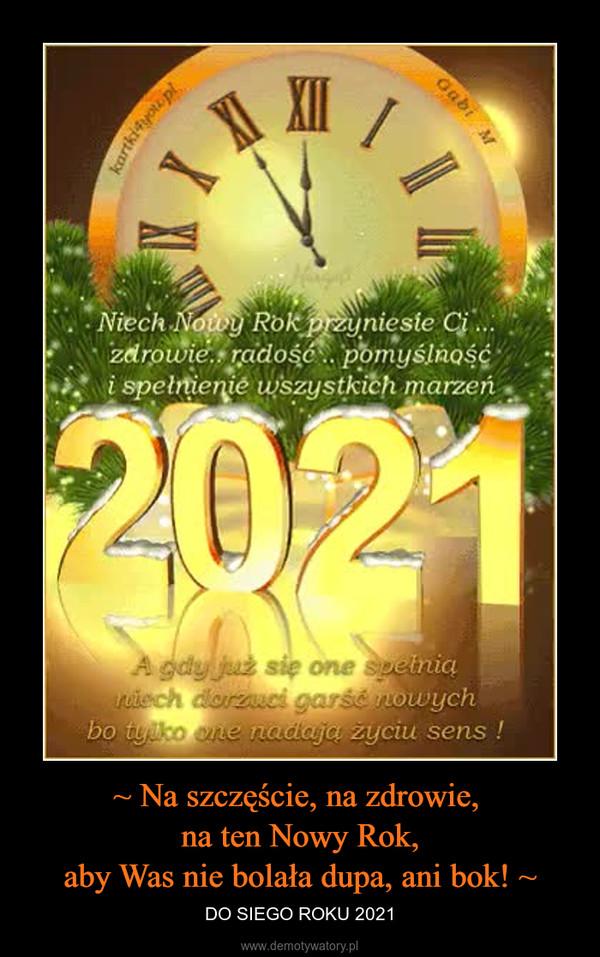 ~ Na szczęście, na zdrowie, na ten Nowy Rok,aby Was nie bolała dupa, ani bok! ~ – DO SIEGO ROKU 2021