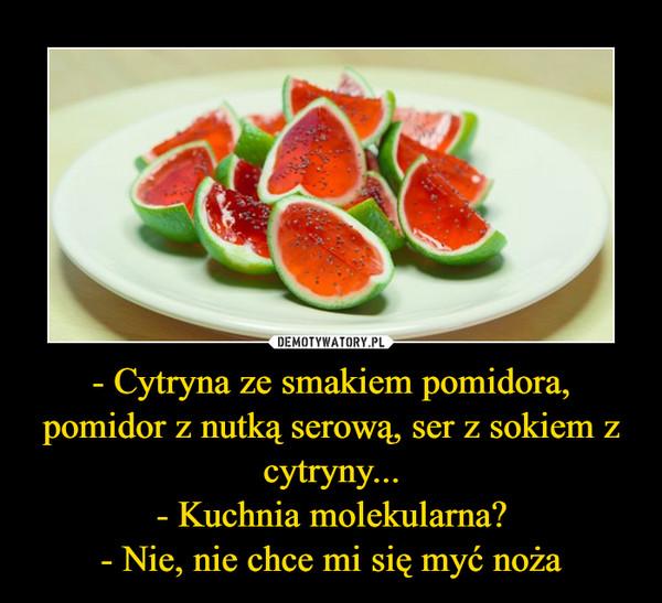 - Cytryna ze smakiem pomidora, pomidor z nutką serową, ser z sokiem z cytryny...- Kuchnia molekularna?- Nie, nie chce mi się myć noża –