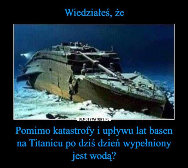 Pomimo katastrofy i upływu lat basenna Titanicu po dziś dzień wypełnionyjest wodą? –