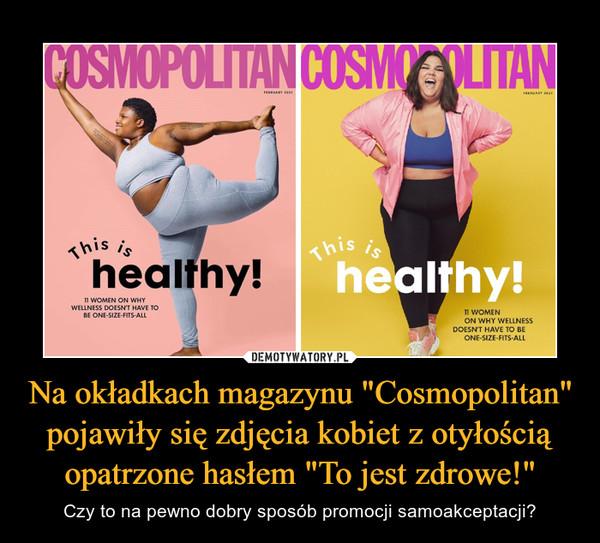 """Na okładkach magazynu """"Cosmopolitan"""" pojawiły się zdjęcia kobiet z otyłością opatrzone hasłem """"To jest zdrowe!"""" – Czy to na pewno dobry sposób promocji samoakceptacji?"""
