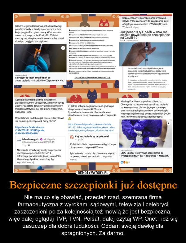 Bezpieczne szczepionki już dostępne – Nie ma co się obawiać, przecież rząd, szemrana firma farmaceutyczna z wyrokami sądowymi, telewizja i celebryci zaszczepieni po za kolejnością też mówią że jest bezpieczna, więc dalej oglądaj TVP, TVN, Polsat, dalej czytaj WP, Onet i idź się zaszczep dla dobra ludzkości. Oddam swoją dawkę dla spragnionych. Za darmo.