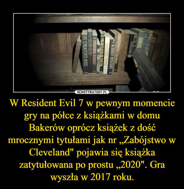 """W Resident Evil 7 w pewnym momencie gry na półce z książkami w domu Bakerów oprócz książek z dość mrocznymi tytułami jak nr """"Zabójstwo w Cleveland"""" pojawia się książka zatytułowana po prostu """"2020"""". Gra wyszła w 2017 roku. –"""
