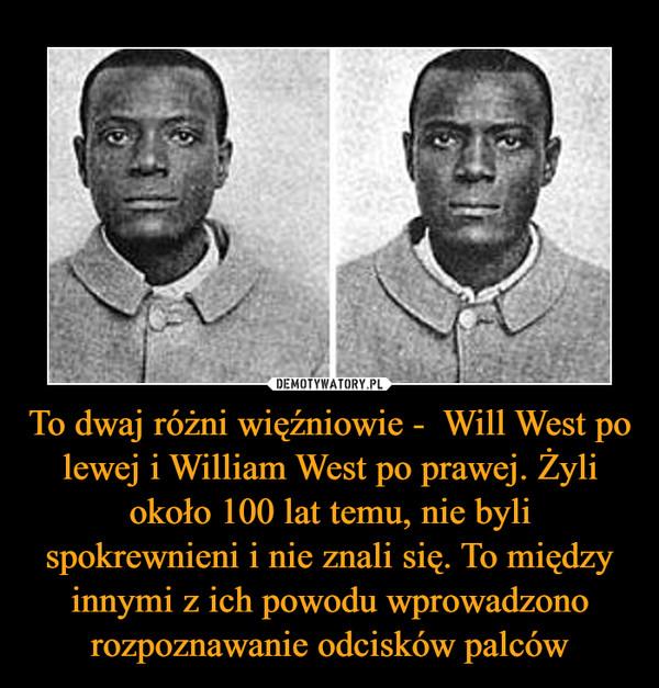 To dwaj różni więźniowie -  Will West po lewej i William West po prawej. Żyli około 100 lat temu, nie byli spokrewnieni i nie znali się. To między innymi z ich powodu wprowadzono rozpoznawanie odcisków palców –