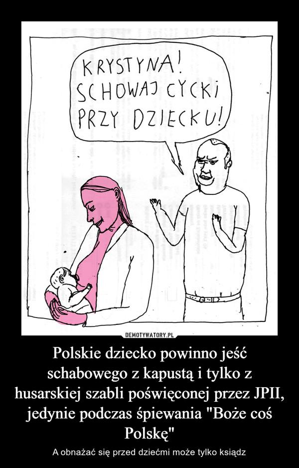 """Polskie dziecko powinno jeść schabowego z kapustą i tylko z husarskiej szabli poświęconej przez JPII, jedynie podczas śpiewania """"Boże coś Polskę"""" – A obnażać się przed dziećmi może tylko ksiądz"""