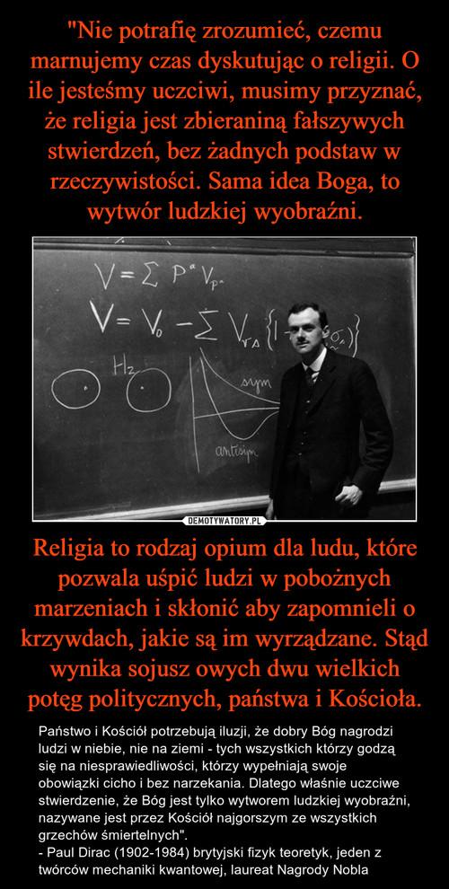 """""""Nie potrafię zrozumieć, czemu marnujemy czas dyskutując o religii. O ile jesteśmy uczciwi, musimy przyznać, że religia jest zbieraniną fałszywych stwierdzeń, bez żadnych podstaw w rzeczywistości. Sama idea Boga, to wytwór ludzkiej wyobraźni. Religia to rodzaj opium dla ludu, które pozwala uśpić ludzi w pobożnych marzeniach i skłonić aby zapomnieli o krzywdach, jakie są im wyrządzane. Stąd wynika sojusz owych dwu wielkich potęg politycznych, państwa i Kościoła."""