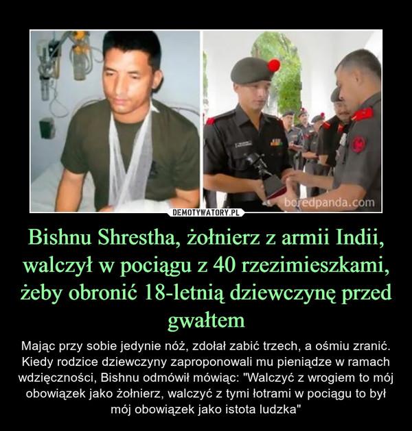 """Bishnu Shrestha, żołnierz z armii Indii, walczył w pociągu z 40 rzezimieszkami, żeby obronić 18-letnią dziewczynę przed gwałtem – Mając przy sobie jedynie nóż, zdołał zabić trzech, a ośmiu zranić. Kiedy rodzice dziewczyny zaproponowali mu pieniądze w ramach wdzięczności, Bishnu odmówił mówiąc: """"Walczyć z wrogiem to mój obowiązek jako żołnierz, walczyć z tymi łotrami w pociągu to był mój obowiązek jako istota ludzka"""""""
