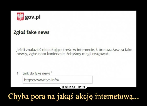 """Chyba pora na jakąś akcję internetową... –  gov.plZgłoś fake newsJeżeli znalazłeś niepokojące treści w internecie, które uważasz za fakenewsy, zgłoś nam koniecznie, żebyśmy mogli reagować:1   Link do fake news""""https://www.tvp.info/"""