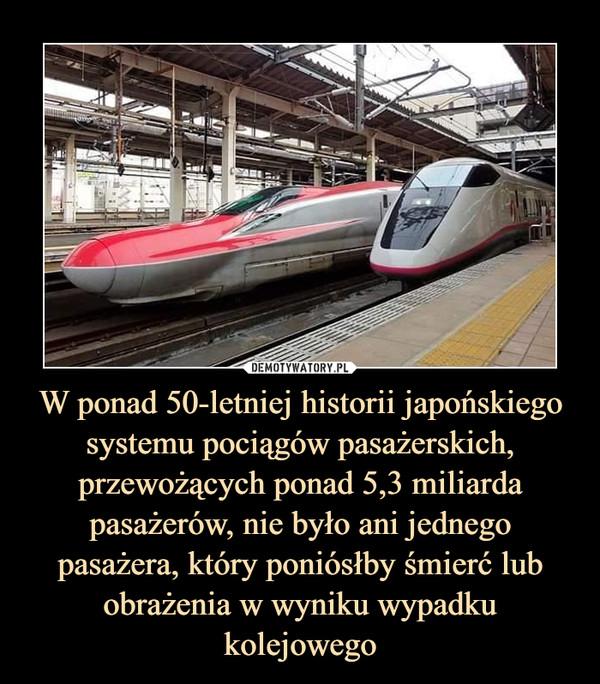 W ponad 50-letniej historii japońskiego systemu pociągów pasażerskich, przewożących ponad 5,3 miliarda pasażerów, nie było ani jednego pasażera, który poniósłby śmierć lub obrażenia w wyniku wypadku kolejowego –