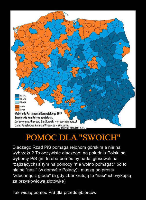 """POMOC DLA """"SWOICH"""" – Dlaczego Rzad PiS pomaga rejonom górskim a nie na wybrzeżu? To oczywiste dlaczego: na południu Polski są wyborcy PiS (im trzeba pomóc by nadal głosowali na rządzących) a tym na północy """"nie wolno pomagać"""" bo to nie są """"nasi"""" (w domyśle Polacy) i muszą po prostu """"zdechnąć z głodu"""" (a gdy zbankrutują to """"nasi"""" ich wykupią za przysłowiową złotówkę)Tak widzę pomoc PiS dla przedsiębiorców."""