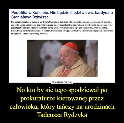 No kto by się tego spodziewał po prokuraturze kierowanej przez człowieka, który tańczy na urodzinach Tadeusza Rydzyka