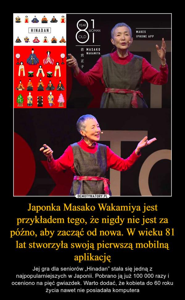"""Japonka Masako Wakamiya jest przykładem tego, że nigdy nie jest za późno, aby zacząć od nowa. W wieku 81 lat stworzyła swoją pierwszą mobilną aplikację – Jej gra dla seniorów """"Hinadan"""" stała się jedną z najpopularniejszych w Japonii. Pobrano ją już 100 000 razy i oceniono na pięć gwiazdek. Warto dodać, że kobieta do 60 roku życia nawet nie posiadała komputera"""