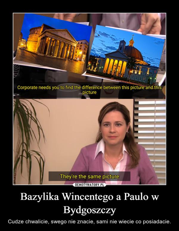 Bazylika Wincentego a Paulo w Bydgoszczy – Cudze chwalicie, swego nie znacie, sami nie wiecie co posiadacie.