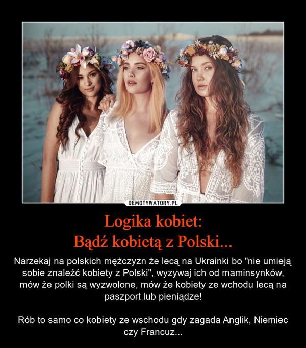 """Logika kobiet:Bądź kobietą z Polski... – Narzekaj na polskich mężczyzn że lecą na Ukrainki bo """"nie umieją sobie znaleźć kobiety z Polski"""", wyzywaj ich od maminsynków, mów że polki są wyzwolone, mów że kobiety ze wchodu lecą na paszport lub pieniądze!Rób to samo co kobiety ze wschodu gdy zagada Anglik, Niemiec czy Francuz..."""