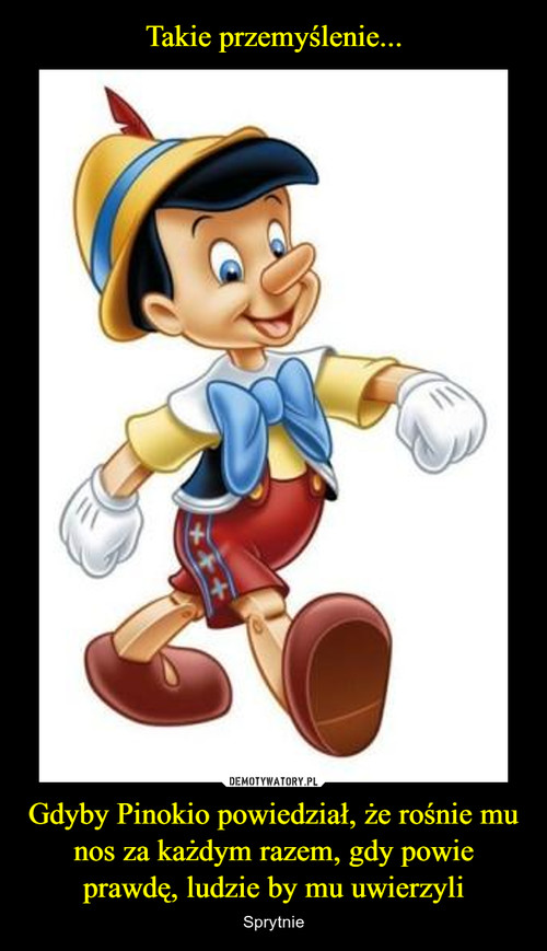 Takie przemyślenie... Gdyby Pinokio powiedział, że rośnie mu nos za każdym razem, gdy powie prawdę, ludzie by mu uwierzyli