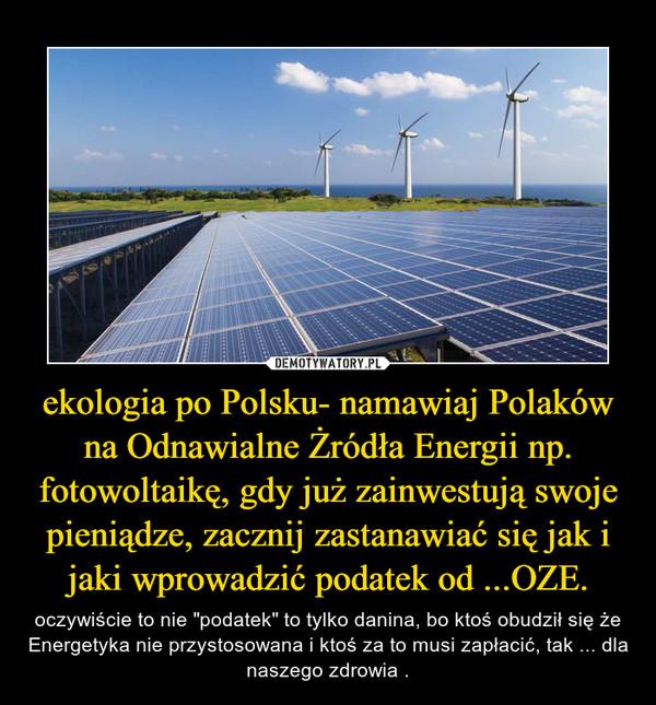 """ekologia po Polsku- namawiaj Polaków na Odnawialne Żródła Energii np. fotowoltaikę, gdy już zainwestują swoje pieniądze, zacznij zastanawiać się jak i jaki wprowadzić podatek od ...OZE. – oczywiście to nie """"podatek"""" to tylko danina, bo ktoś obudził się że Energetyka nie przystosowana i ktoś za to musi zapłacić, tak ... dla naszego zdrowia ."""