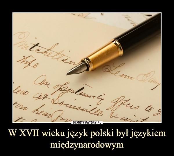 W XVII wieku język polski był językiem międzynarodowym –