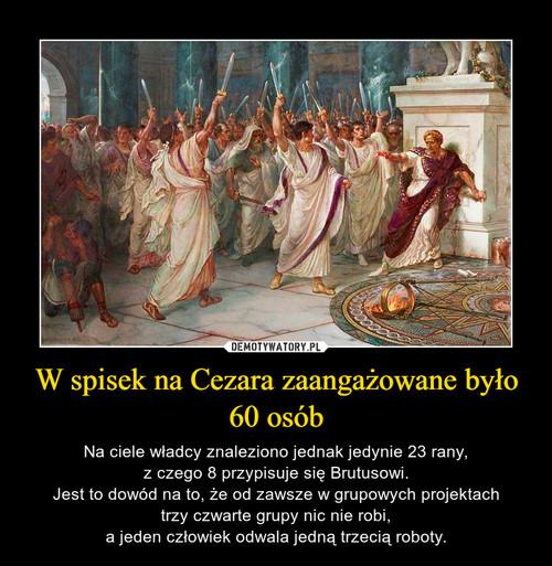 W spisek na Cezara zaangażowane było 60 osób
