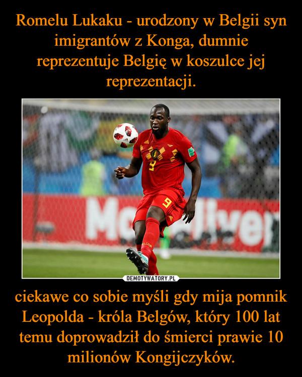 ciekawe co sobie myśli gdy mija pomnik Leopolda - króla Belgów, który 100 lat temu doprowadził do śmierci prawie 10 milionów Kongijczyków. –