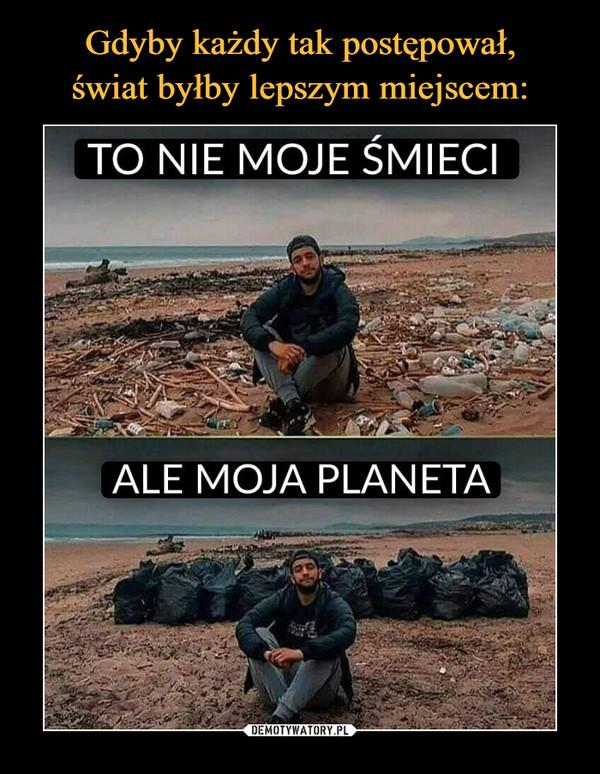 –  To nie moje śmieci ale moja planeta