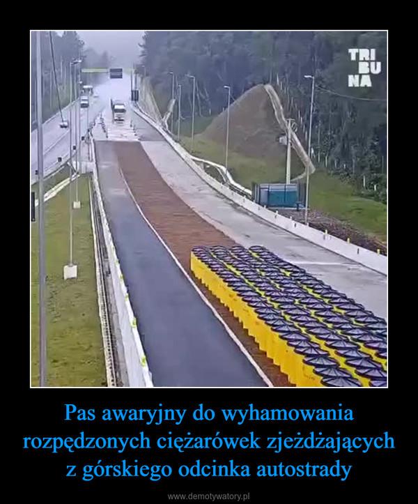 Pas awaryjny do wyhamowania rozpędzonych ciężarówek zjeżdżających z górskiego odcinka autostrady –
