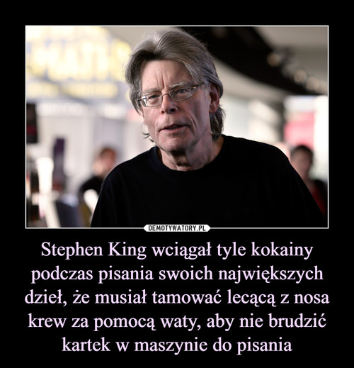 Stephen King wciągał tyle kokainy podczas pisania swoich największych dzieł, że musiał tamować lecącą z nosa krew za pomocą waty, aby nie brudzić kartek w maszynie do pisania