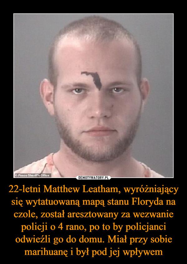 22-letni Matthew Leatham, wyróżniający się wytatuowaną mapą stanu Floryda na czole, został aresztowany za wezwanie policji o 4 rano, po to by policjanci odwieźli go do domu. Miał przy sobie marihuanę i był pod jej wpływem –