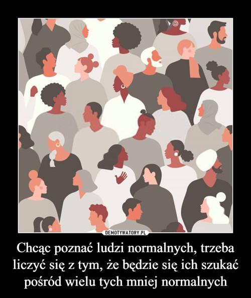 Chcąc poznać ludzi normalnych, trzeba liczyć się z tym, że będzie się ich szukać pośród wielu tych mniej normalnych