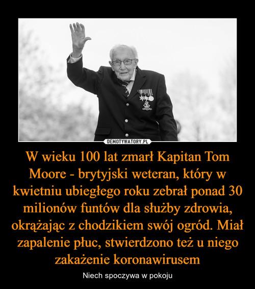 W wieku 100 lat zmarł Kapitan Tom Moore - brytyjski weteran, który w kwietniu ubiegłego roku zebrał ponad 30 milionów funtów dla służby zdrowia, okrążając z chodzikiem swój ogród. Miał zapalenie płuc, stwierdzono też u niego zakażenie koronawirusem