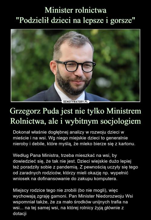 """Minister rolnictwa """"Podzielił dzieci na lepsze i gorsze"""" Grzegorz Puda jest nie tylko Ministrem Rolnictwa, ale i wybitnym socjologiem"""