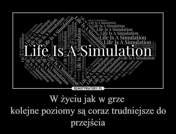 W życiu jak w grze kolejne poziomy są coraz trudniejsze do przejścia –