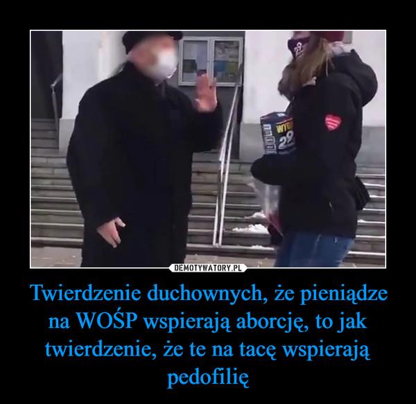 Twierdzenie duchownych, że pieniądze na WOŚP wspierają aborcję, to jak twierdzenie, że te na tacę wspierają pedofilię –