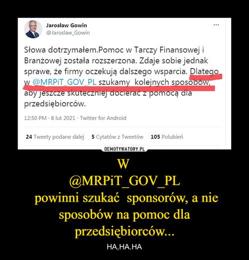 W  @MRPiT_GOV_PL  powinni szukać  sponsorów, a nie sposobów na pomoc dla przedsiębiorców...