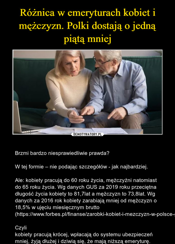 – Brzmi bardzo niesprawiedliwie prawda?W tej formie – nie podając szczegółów - jak najbardziej.Ale: kobiety pracują do 60 roku życia, mężczyźni natomiast do 65 roku życia. Wg danych GUS za 2019 roku przeciętna długość życia kobiety to 81,7lat a mężczyzn to 73,8lat. Wg danych za 2016 rok kobiety zarabiają mniej od mężczyzn o 18,5% w ujęciu miesięcznym brutto (https://www.forbes.pl/finanse/zarobki-kobiet-i-mezczyzn-w-polsce-gender-pay-gap-w-polsce-dane-gus/thtq1yw)Czyli kobiety pracują krócej, wpłacają do systemu ubezpieczeń mniej, żyją dłużej i dziwią się, że mają niższą emeryturę.
