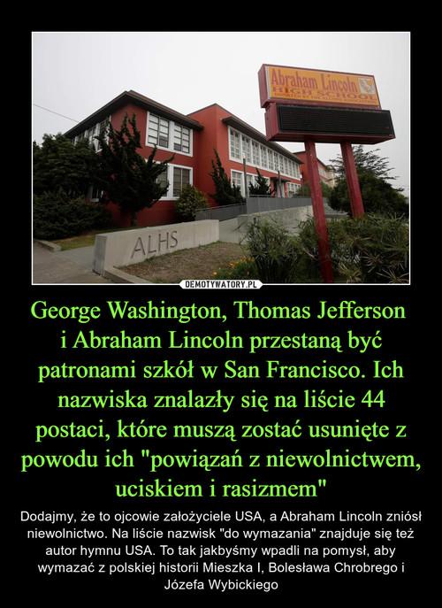 """George Washington, Thomas Jefferson  i Abraham Lincoln przestaną być patronami szkół w San Francisco. Ich nazwiska znalazły się na liście 44 postaci, które muszą zostać usunięte z powodu ich """"powiązań z niewolnictwem, uciskiem i rasizmem"""""""
