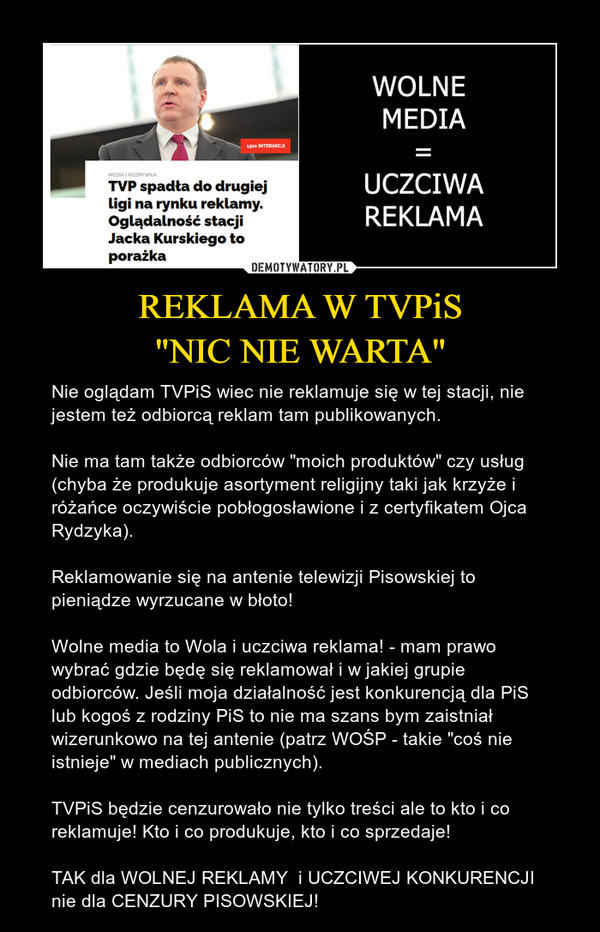 """REKLAMA W TVPiS""""NIC NIE WARTA"""" – Nie oglądam TVPiS wiec nie reklamuje się w tej stacji, nie jestem też odbiorcą reklam tam publikowanych.Nie ma tam także odbiorców """"moich produktów"""" czy usług (chyba że produkuje asortyment religijny taki jak krzyże i różańce oczywiście pobłogosławione i z certyfikatem Ojca Rydzyka). Reklamowanie się na antenie telewizji Pisowskiej to pieniądze wyrzucane w błoto!Wolne media to Wola i uczciwa reklama! - mam prawo wybrać gdzie będę się reklamował i w jakiej grupie odbiorców. Jeśli moja działalność jest konkurencją dla PiS lub kogoś z rodziny PiS to nie ma szans bym zaistniał wizerunkowo na tej antenie (patrz WOŚP - takie """"coś nie istnieje"""" w mediach publicznych).TVPiS będzie cenzurowało nie tylko treści ale to kto i co reklamuje! Kto i co produkuje, kto i co sprzedaje!TAK dla WOLNEJ REKLAMY  i UCZCIWEJ KONKURENCJI nie dla CENZURY PISOWSKIEJ!"""