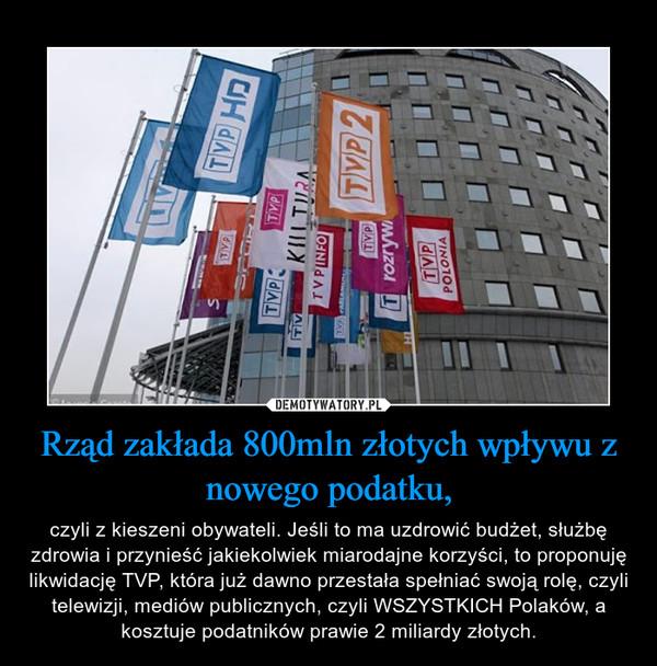 Rząd zakłada 800mln złotych wpływu z nowego podatku, – czyli z kieszeni obywateli. Jeśli to ma uzdrowić budżet, służbę zdrowia i przynieść jakiekolwiek miarodajne korzyści, to proponuję likwidację TVP, która już dawno przestała spełniać swoją rolę, czyli telewizji, mediów publicznych, czyli WSZYSTKICH Polaków, a kosztuje podatników prawie 2 miliardy złotych.
