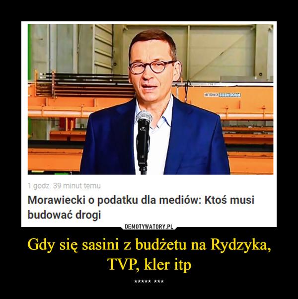 Gdy się sasini z budżetu na Rydzyka, TVP, kler itp – ***** ***