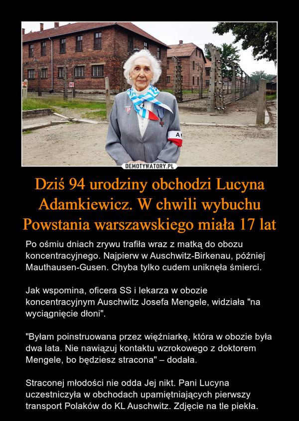 """Dziś 94 urodziny obchodzi Lucyna Adamkiewicz. W chwili wybuchu Powstania warszawskiego miała 17 lat – Po ośmiu dniach zrywu trafiła wraz z matką do obozu koncentracyjnego. Najpierw w Auschwitz-Birkenau, później Mauthausen-Gusen. Chyba tylko cudem uniknęła śmierci.Jak wspomina, oficera SS i lekarza w obozie koncentracyjnym Auschwitz Josefa Mengele, widziała """"na wyciągnięcie dłoni"""".""""Byłam poinstruowana przez więźniarkę, która w obozie była dwa lata. Nie nawiązuj kontaktu wzrokowego z doktorem Mengele, bo będziesz stracona"""" – dodała.Straconej młodości nie odda Jej nikt. Pani Lucyna uczestniczyła w obchodach upamiętniających pierwszy transport Polaków do KL Auschwitz. Zdjęcie na tle piekła."""