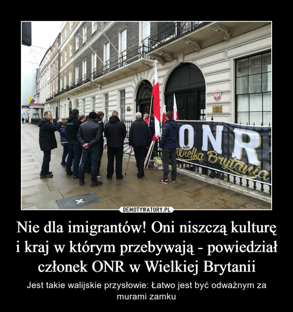 Nie dla imigrantów! Oni niszczą kulturę i kraj w którym przebywają - powiedział członek ONR w Wielkiej Brytanii – Jest takie walijskie przysłowie: Łatwo jest być odważnym za murami zamku
