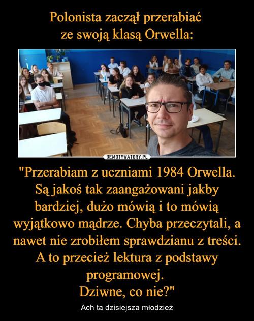 """Polonista zaczął przerabiać  ze swoją klasą Orwella: """"Przerabiam z uczniami 1984 Orwella. Są jakoś tak zaangażowani jakby bardziej, dużo mówią i to mówią wyjątkowo mądrze. Chyba przeczytali, a nawet nie zrobiłem sprawdzianu z treści. A to przecież lektura z podstawy programowej.  Dziwne, co nie?"""""""