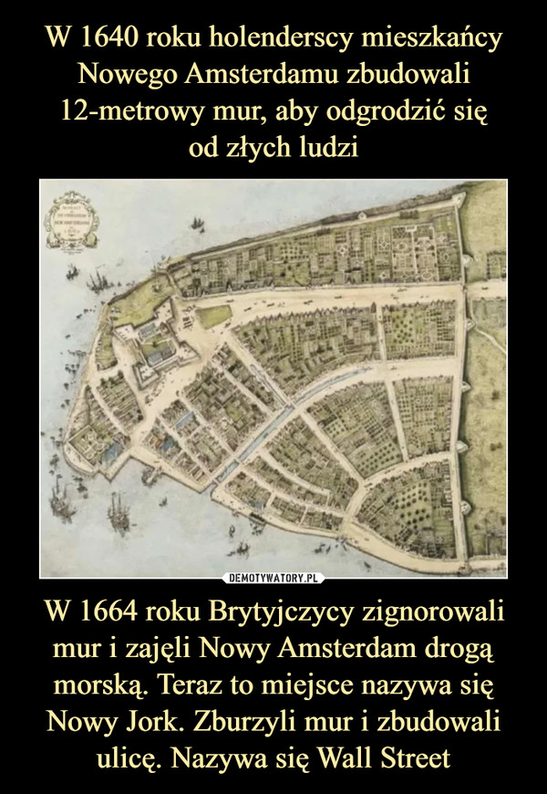 W 1664 roku Brytyjczycy zignorowali mur i zajęli Nowy Amsterdam drogą morską. Teraz to miejsce nazywa się Nowy Jork. Zburzyli mur i zbudowali ulicę. Nazywa się Wall Street –