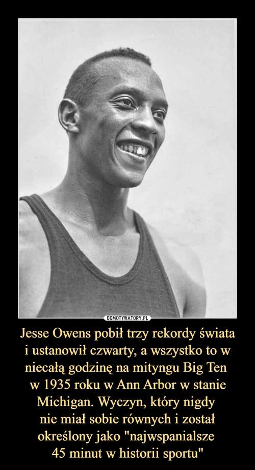 """Jesse Owens pobił trzy rekordy świata i ustanowił czwarty, a wszystko to w niecałą godzinę na mityngu Big Ten  w 1935 roku w Ann Arbor w stanie Michigan. Wyczyn, który nigdy  nie miał sobie równych i został określony jako """"najwspanialsze  45 minut w historii sportu"""""""