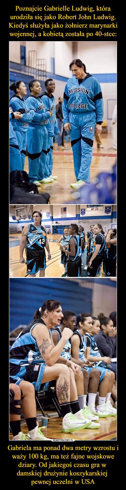 Poznajcie Gabrielle Ludwig, która urodziła się jako Robert John Ludwig. Kiedyś służyła jako żołnierz marynarki wojennej, a kobietą została po 40-stce: Gabriela ma ponad dwa metry wzrostu i waży 100 kg, ma też fajne wojskowe dziary. Od jakiegoś czasu gra w  damskiej drużynie koszykarskiej  pewnej uczelni w USA