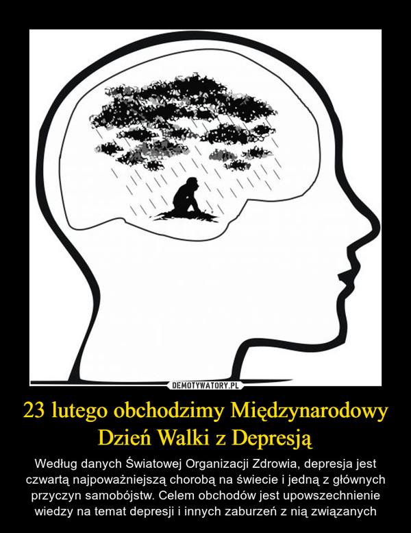 23 lutego obchodzimy Międzynarodowy Dzień Walki z Depresją – Według danych Światowej Organizacji Zdrowia, depresja jest czwartą najpoważniejszą chorobą na świecie i jedną z głównych przyczyn samobójstw. Celem obchodów jest upowszechnienie wiedzy na temat depresji i innych zaburzeń z nią związanych