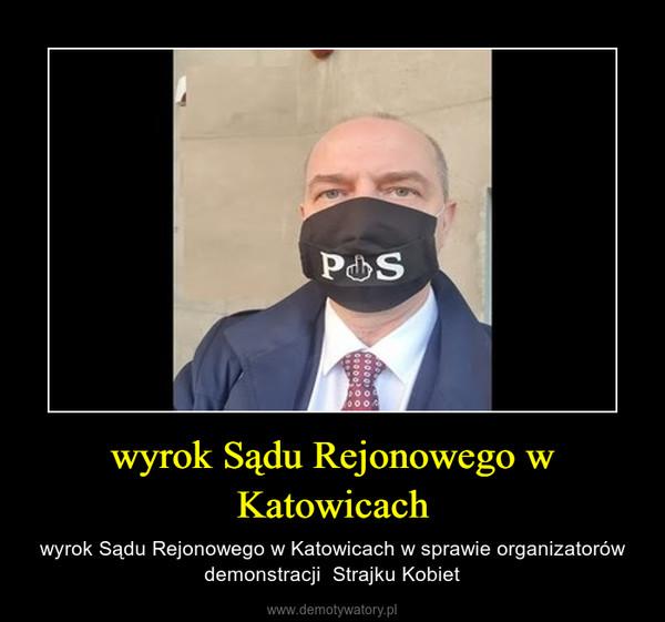 wyrok Sądu Rejonowego w Katowicach – wyrok Sądu Rejonowego w Katowicach w sprawie organizatorów demonstracji  Strajku Kobiet